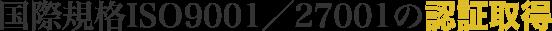 国際規格ISO9001/27001の認証取得